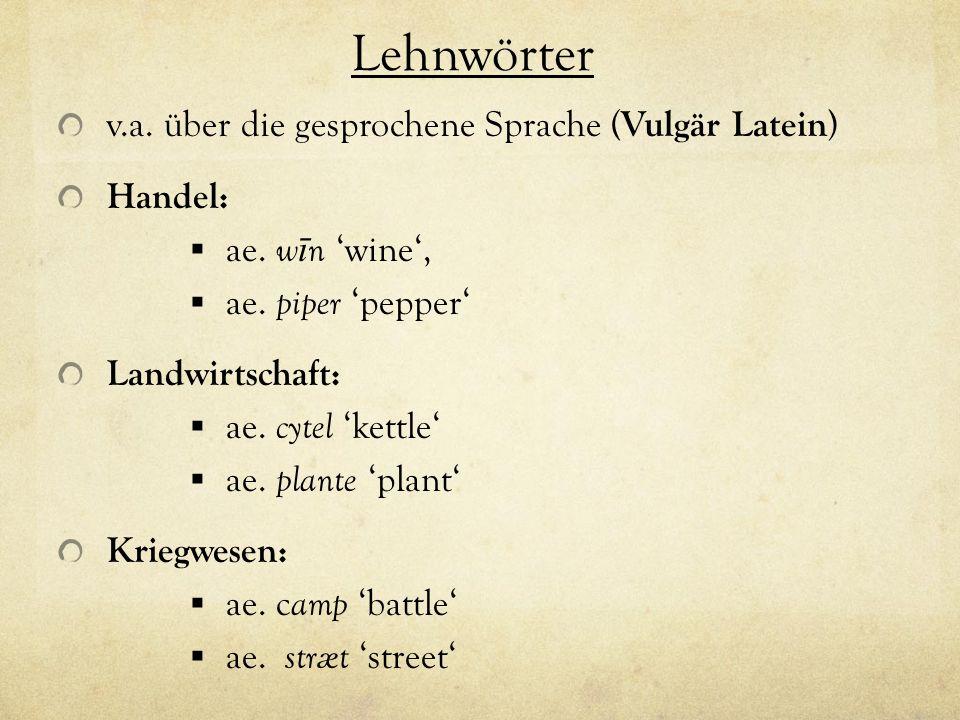 Lehnwörter v.a. über die gesprochene Sprache ( Vulgär Latein ) Handel: ae. w ī n wine, ae. piper pepper Landwirtschaft: ae. cytel kettle ae. plante pl