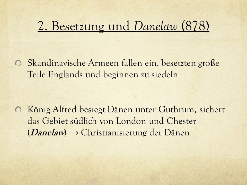 2. Besetzung und Danelaw (878) Skandinavische Armeen fallen ein, besetzten große Teile Englands und beginnen zu siedeln König Alfred besiegt Dänen unt