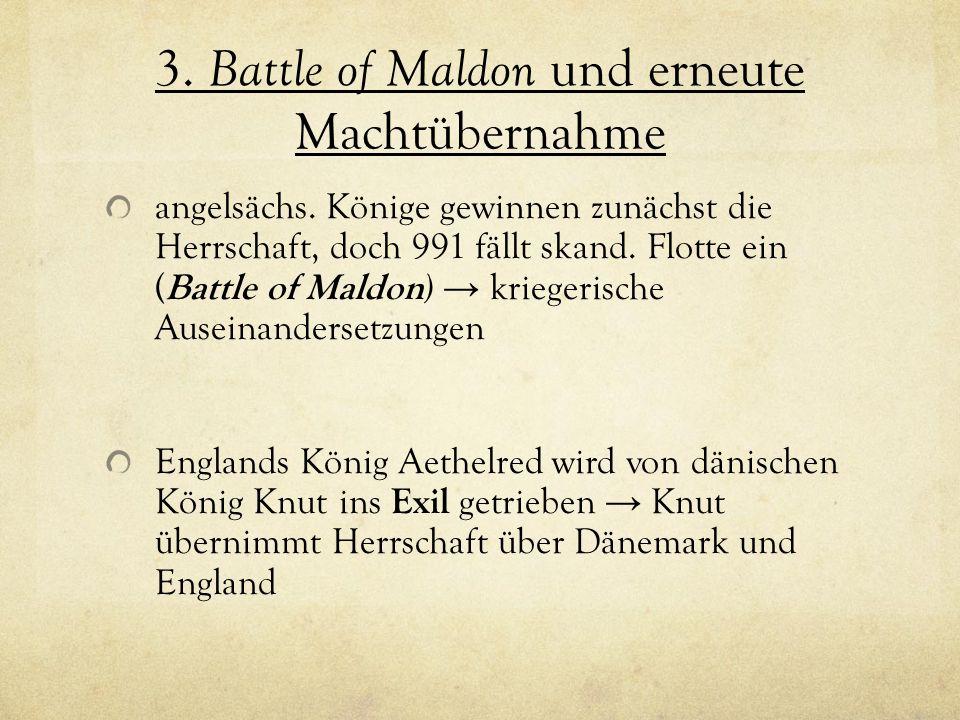 3. Battle of Maldon und erneute Machtübernahme angelsächs. Könige gewinnen zunächst die Herrschaft, doch 991 fällt skand. Flotte ein ( Battle of Maldo