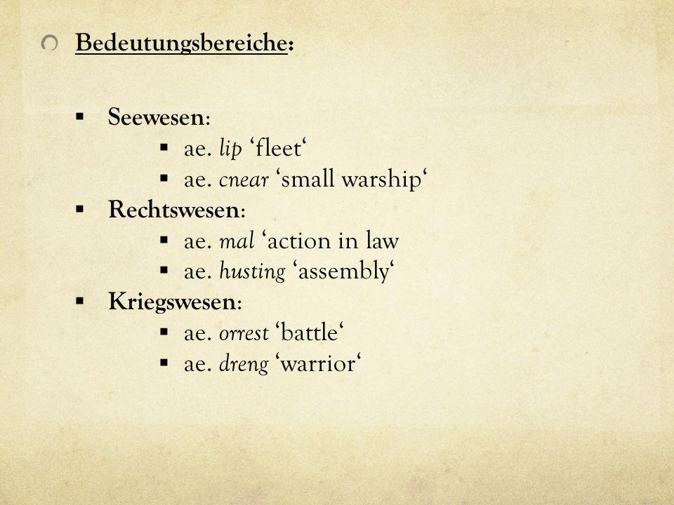 Bedeutungsbereiche: Seewesen : ae. lip fleet ae. cnear small warship Rechtswesen : ae. mal action in law ae. husting assembly Kriegswesen : ae. orrest