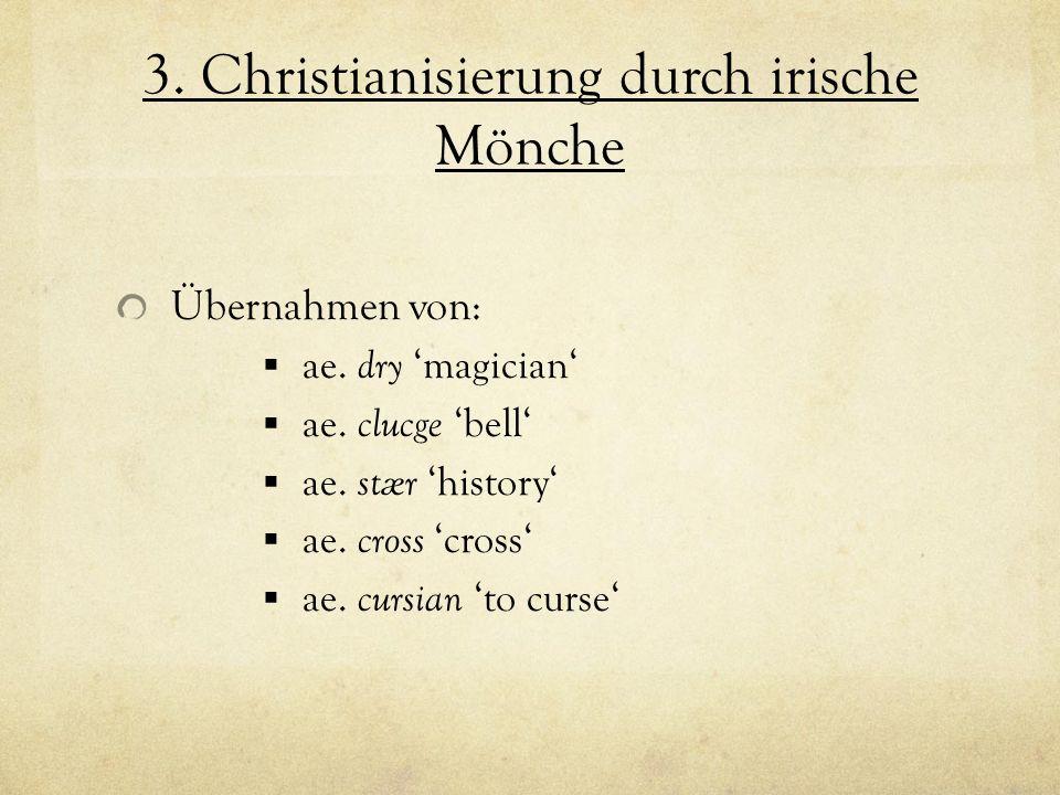 3. Christianisierung durch irische Mönche Übernahmen von: ae. dry magician ae. clucge bell ae. stær history ae. cross cross ae. cursian to curse