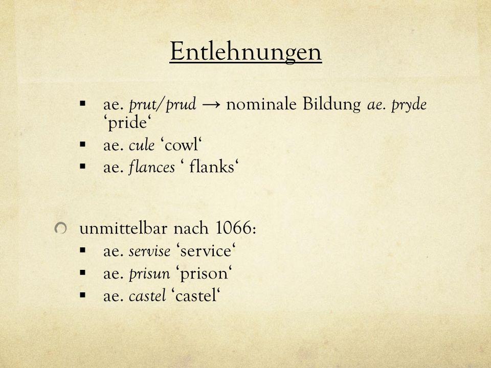 Entlehnungen ae. prut / prud nominale Bildung ae. pryde pride ae. cule cowl ae. flances flanks unmittelbar nach 1066: ae. servise service ae. prisun p