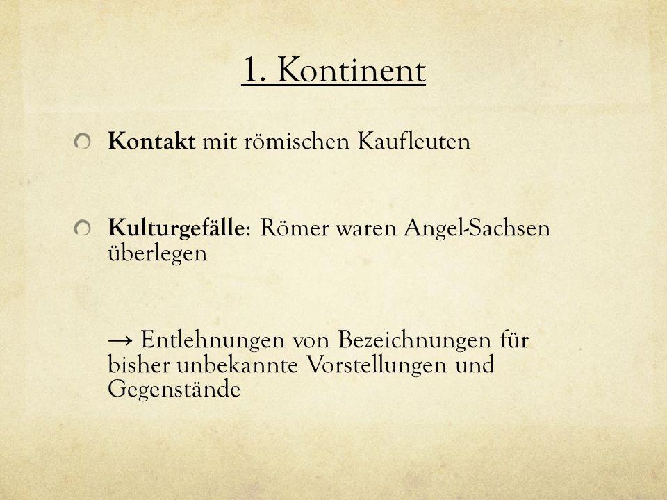1. Kontinent Kontakt mit römischen Kaufleuten Kulturgefälle : Römer waren Angel-Sachsen überlegen Entlehnungen von Bezeichnungen für bisher unbekannte