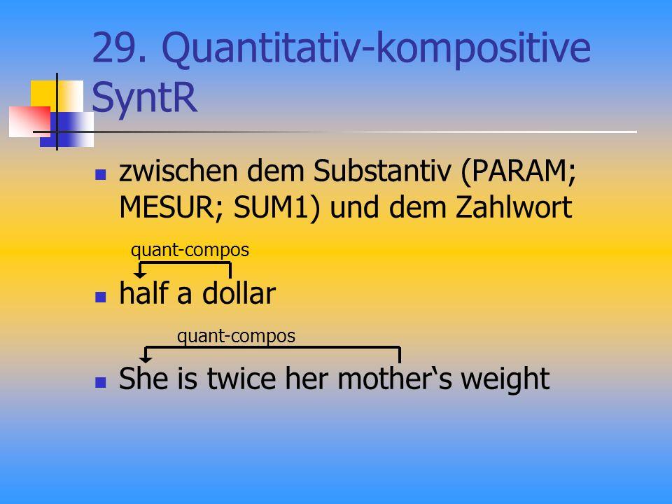 29. Quantitativ-kompositive SyntR zwischen dem Substantiv (PARAM; MESUR; SUM1) und dem Zahlwort half a dollar She is twice her mothers weight quant-co