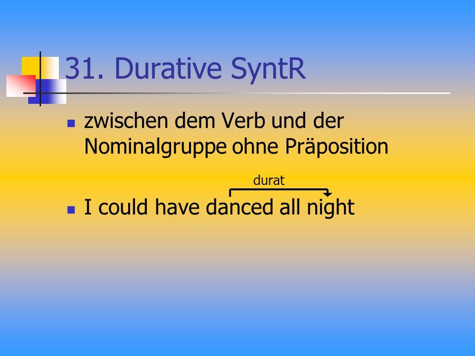 31. Durative SyntR zwischen dem Verb und der Nominalgruppe ohne Präposition I could have danced all night durat