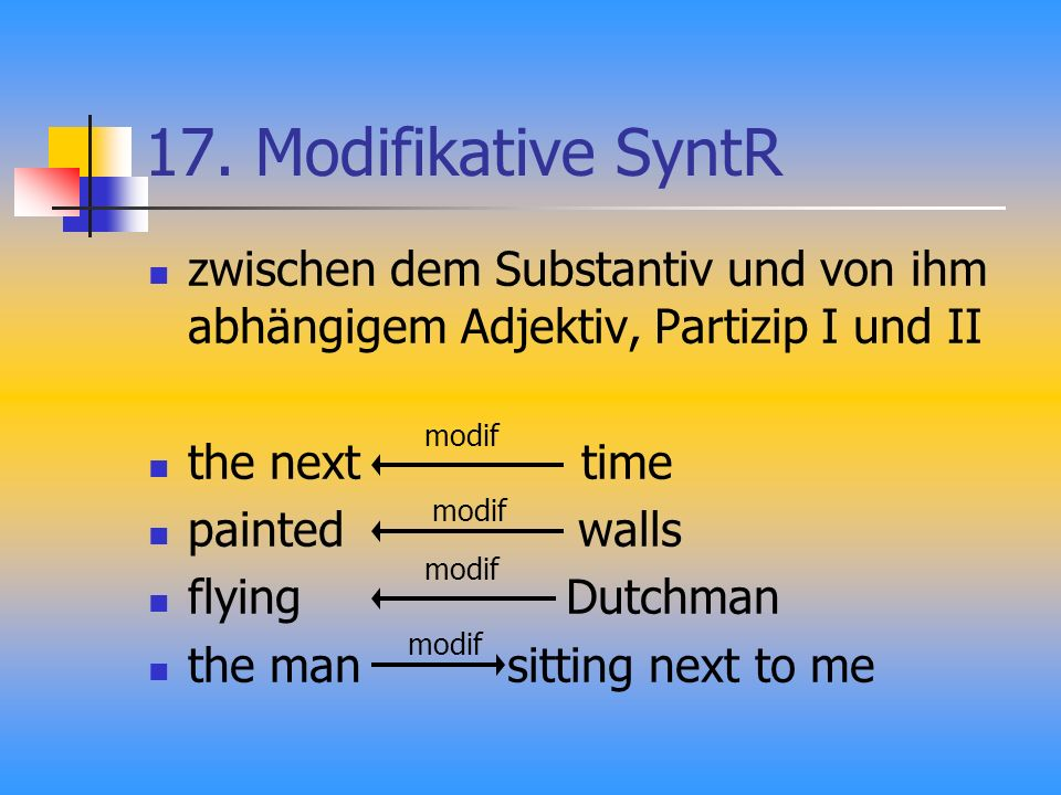 17. Modifikative SyntR zwischen dem Substantiv und von ihm abhängigem Adjektiv, Partizip I und II the next time painted walls flying Dutchman the man