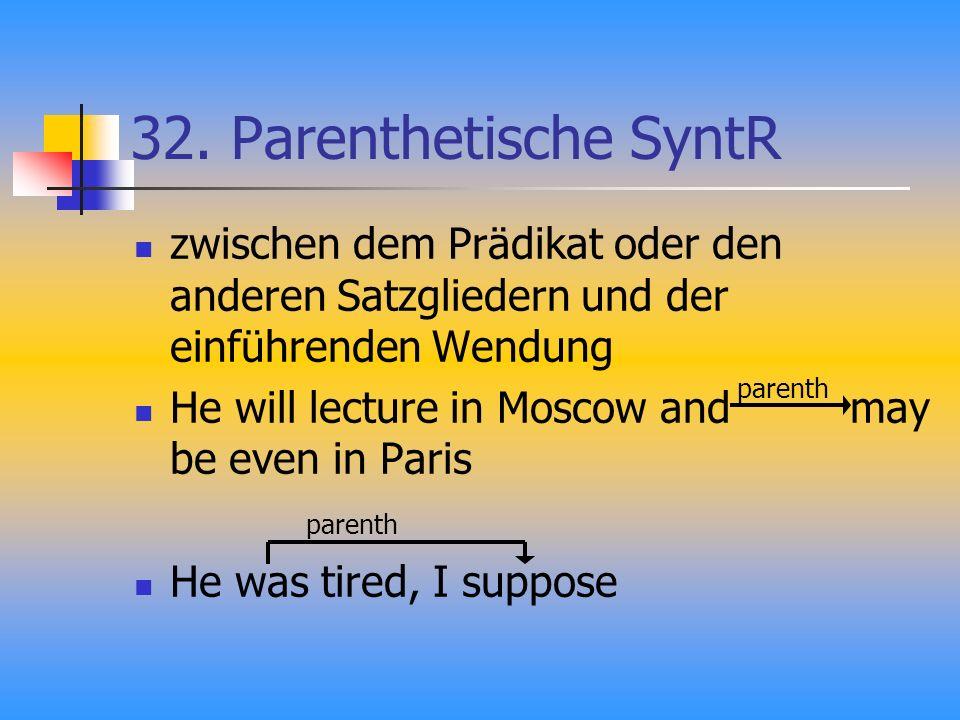 32. Parenthetische SyntR zwischen dem Prädikat oder den anderen Satzgliedern und der einführenden Wendung He will lecture in Moscow and may be even in