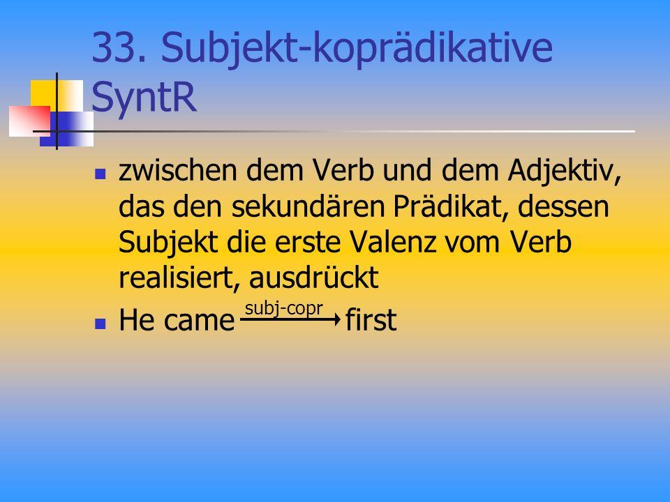 33. Subjekt-koprädikative SyntR zwischen dem Verb und dem Adjektiv, das den sekundären Prädikat, dessen Subjekt die erste Valenz vom Verb realisiert,