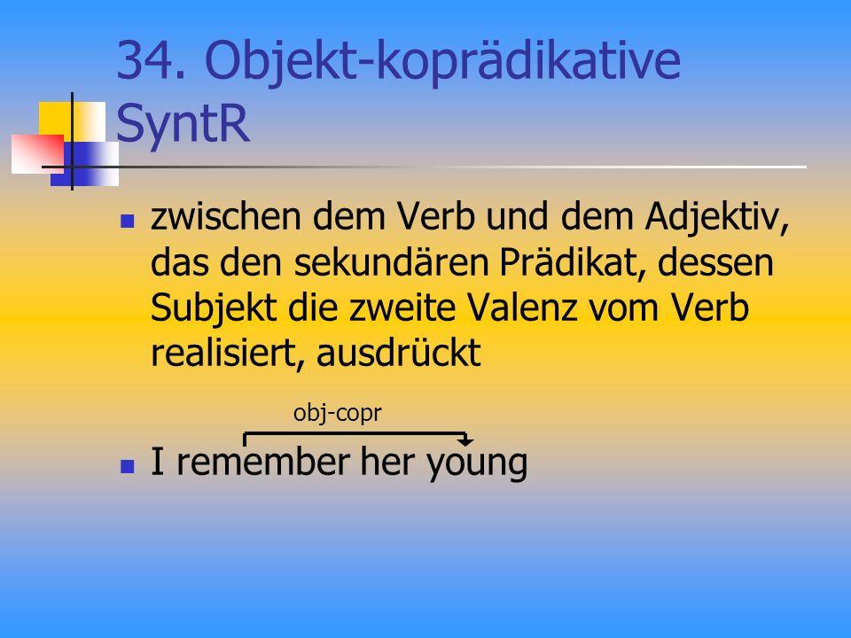 34. Objekt-koprädikative SyntR zwischen dem Verb und dem Adjektiv, das den sekundären Prädikat, dessen Subjekt die zweite Valenz vom Verb realisiert,