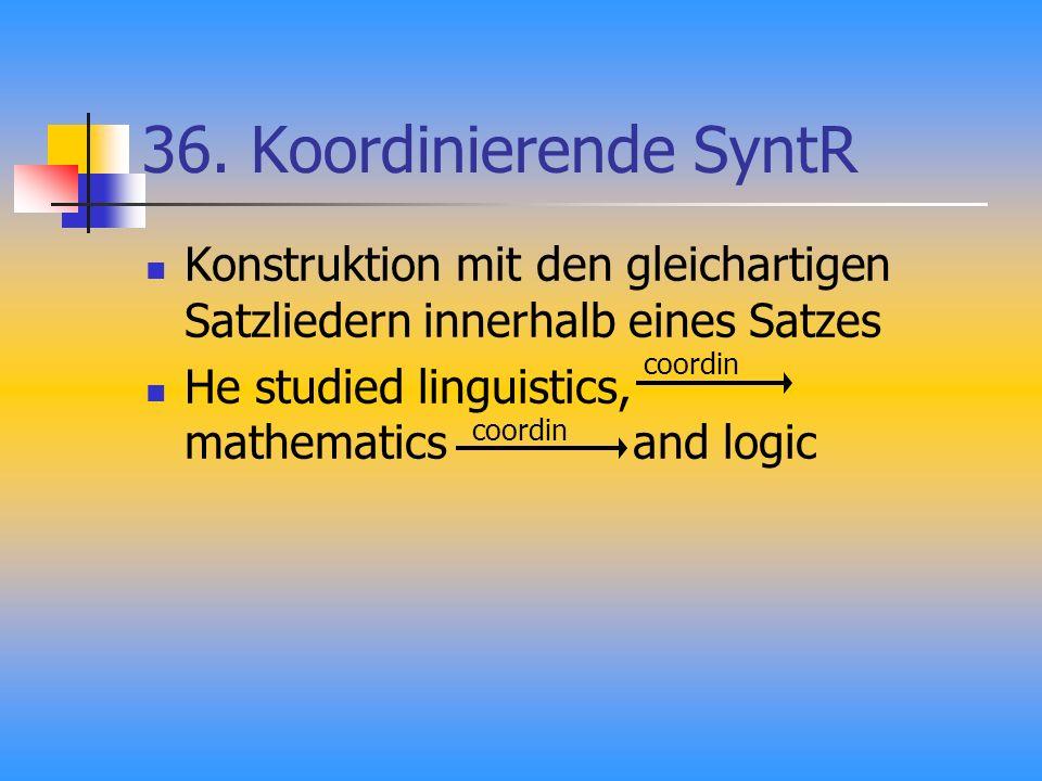 36. Koordinierende SyntR Konstruktion mit den gleichartigen Satzliedern innerhalb eines Satzes He studied linguistics, mathematics and logic coordin