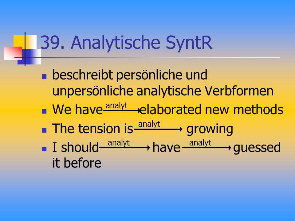 39. Analytische SyntR beschreibt persönliche und unpersönliche analytische Verbformen We have elaborated new methods The tension is growing I should h