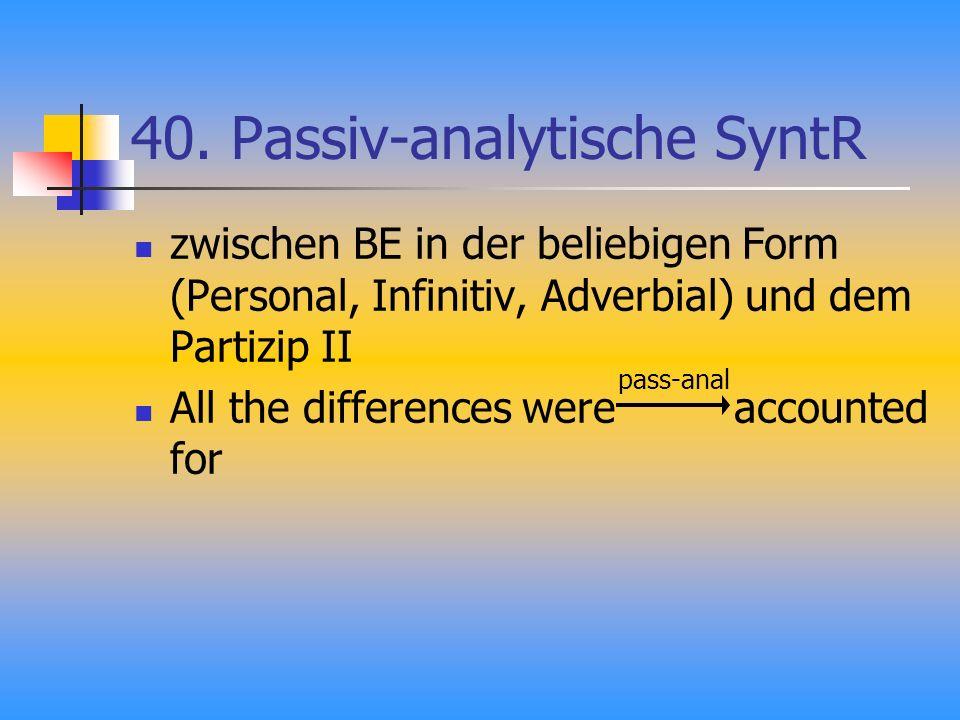 40. Passiv-analytische SyntR zwischen BE in der beliebigen Form (Personal, Infinitiv, Adverbial) und dem Partizip II All the differences were accounte
