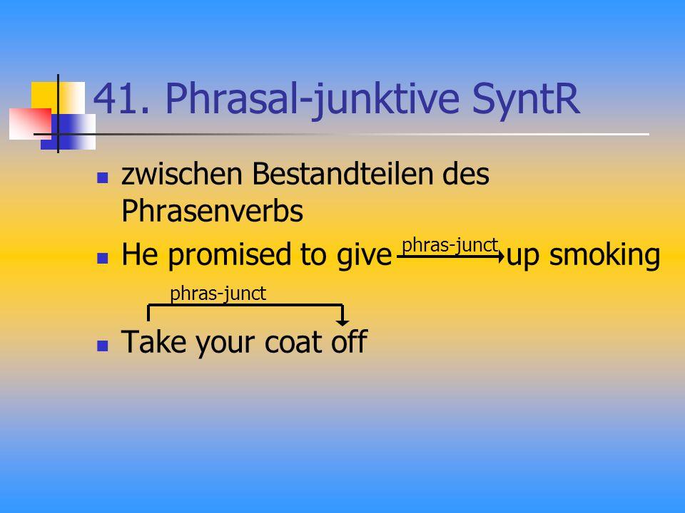 41. Phrasal-junktive SyntR zwischen Bestandteilen des Phrasenverbs He promised to give up smoking Take your coat off phras-junct