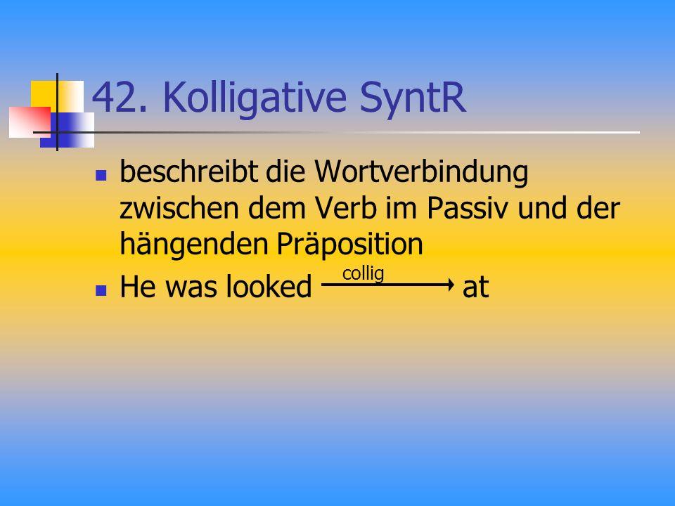 42. Kolligative SyntR beschreibt die Wortverbindung zwischen dem Verb im Passiv und der hängenden Präposition He was looked at collig