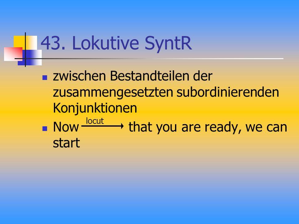 43. Lokutive SyntR zwischen Bestandteilen der zusammengesetzten subordinierenden Konjunktionen Now that you are ready, we can start locut