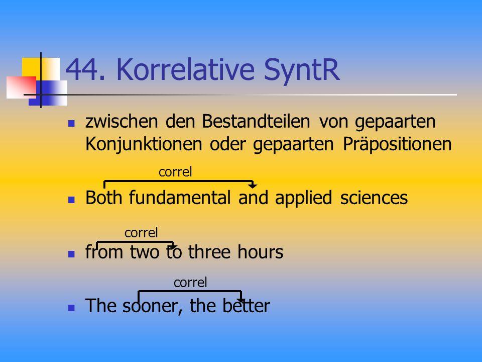 44. Korrelative SyntR zwischen den Bestandteilen von gepaarten Konjunktionen oder gepaarten Präpositionen Both fundamental and applied sciences from t