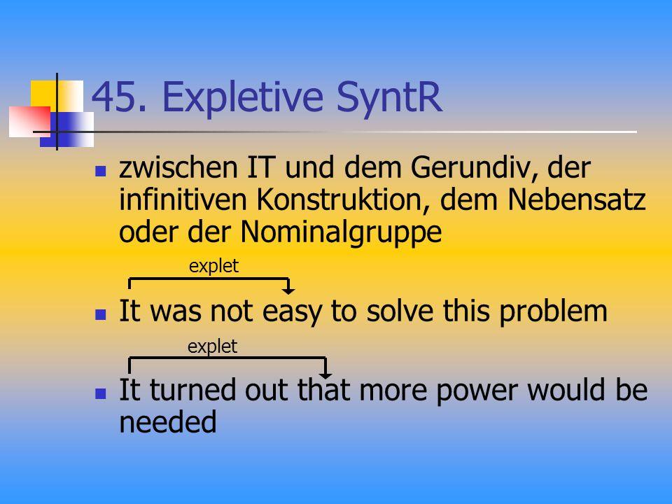 45. Expletive SyntR zwischen IT und dem Gerundiv, der infinitiven Konstruktion, dem Nebensatz oder der Nominalgruppe It was not easy to solve this pro