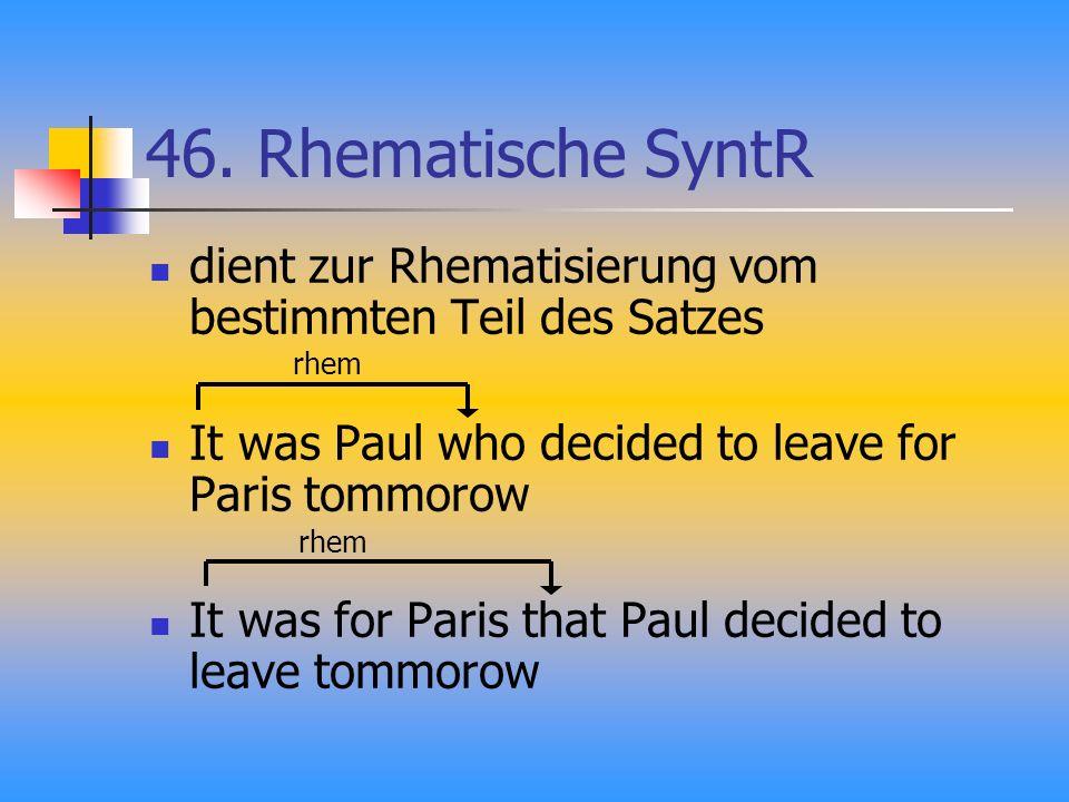 46. Rhematische SyntR dient zur Rhematisierung vom bestimmten Teil des Satzes It was Paul who decided to leave for Paris tommorow It was for Paris tha