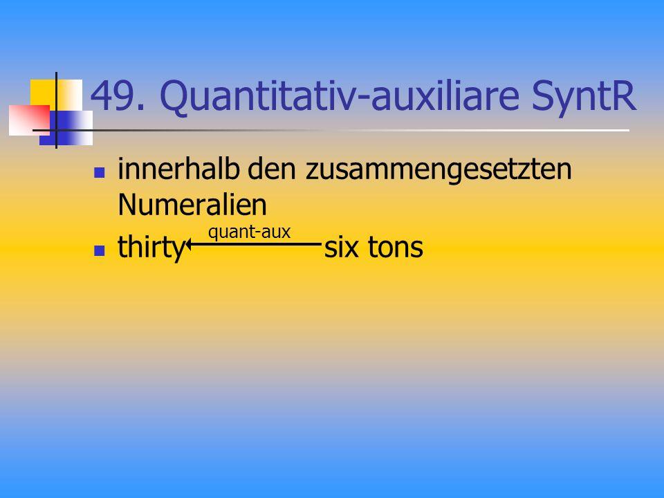 49. Quantitativ-auxiliare SyntR innerhalb den zusammengesetzten Numeralien thirty six tons quant-aux
