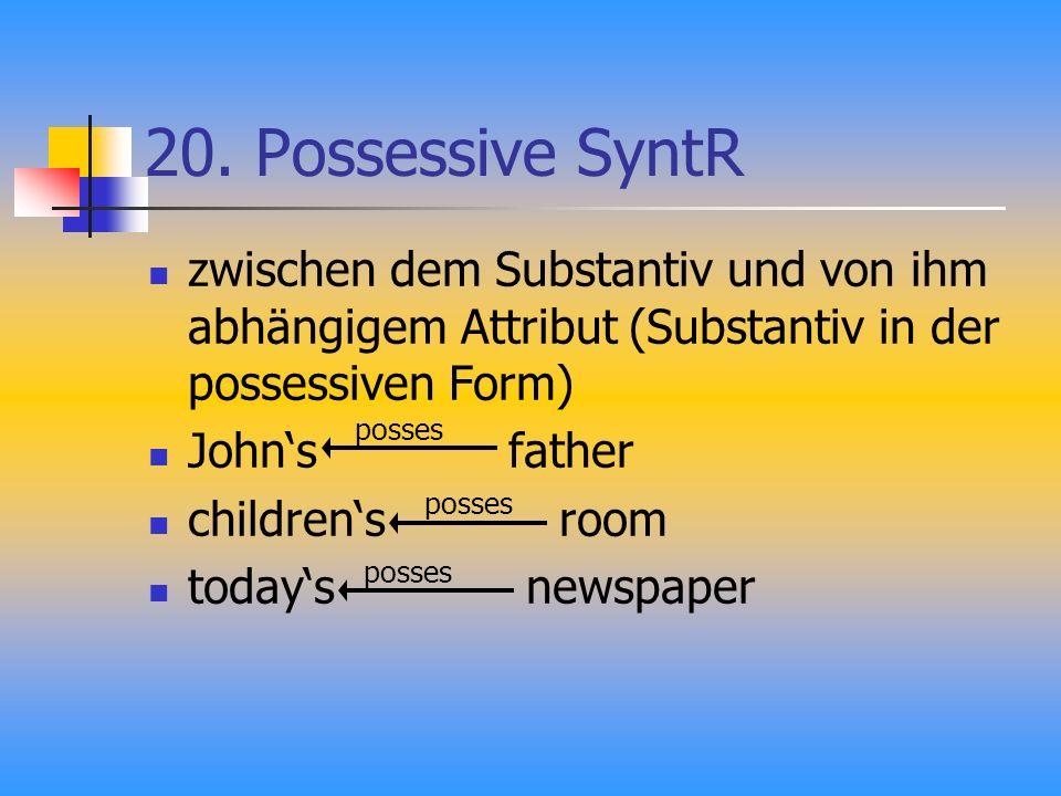20. Possessive SyntR zwischen dem Substantiv und von ihm abhängigem Attribut (Substantiv in der possessiven Form) Johns father childrens room todays n