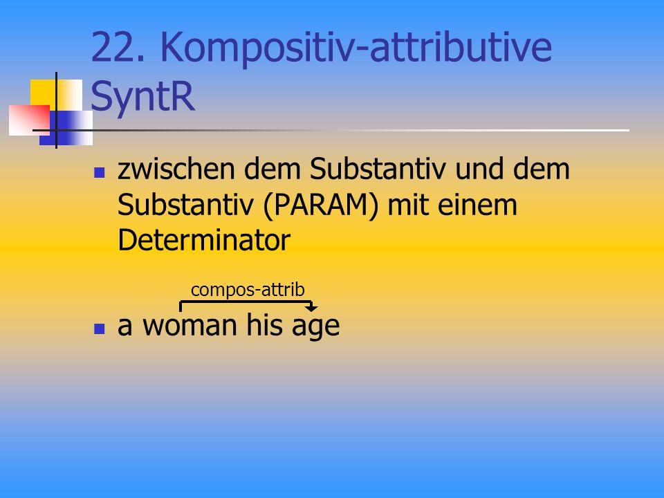 22. Kompositiv-attributive SyntR zwischen dem Substantiv und dem Substantiv (PARAM) mit einem Determinator a woman his age compos-attrib