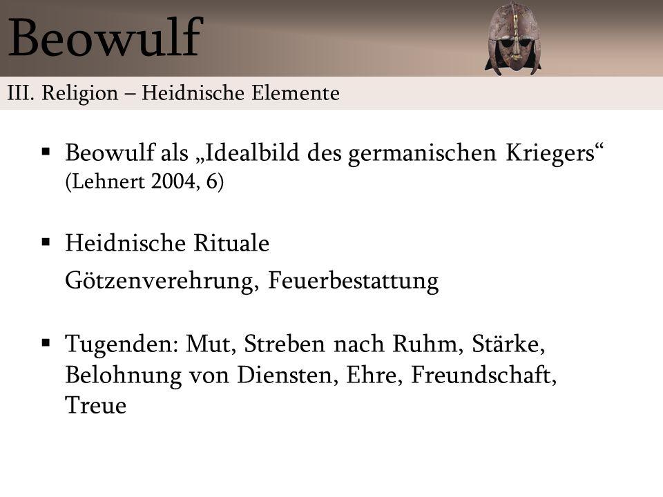 Beowulf als Idealbild des germanischen Kriegers (Lehnert 2004, 6) Heidnische Rituale Götzenverehrung, Feuerbestattung Tugenden: Mut, Streben nach Ruhm