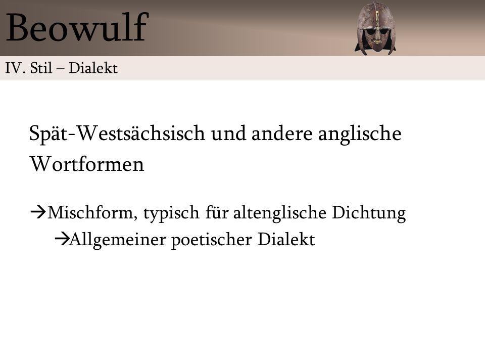 Spät-Westsächsisch und andere anglische Wortformen Mischform, typisch für altenglische Dichtung Allgemeiner poetischer Dialekt Beowulf IV. Stil – Dial