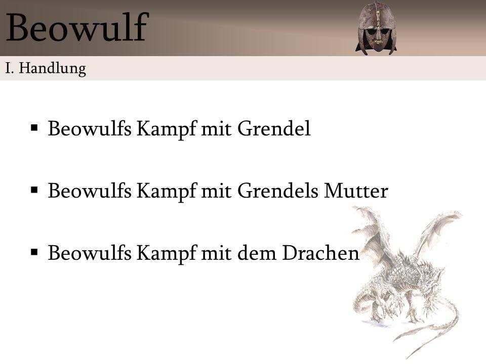 Beowulfs Kampf mit Grendel Beowulfs Kampf mit Grendels Mutter Beowulfs Kampf mit dem Drachen Beowulf I. Handlung