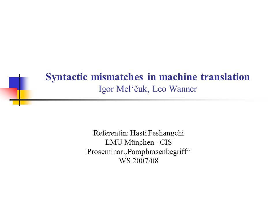Syntactic mismatches in machine translation Igor Melčuk, Leo Wanner Referentin: Hasti Feshangchi LMU München - CIS Proseminar Paraphrasenbegriff WS 2007/08