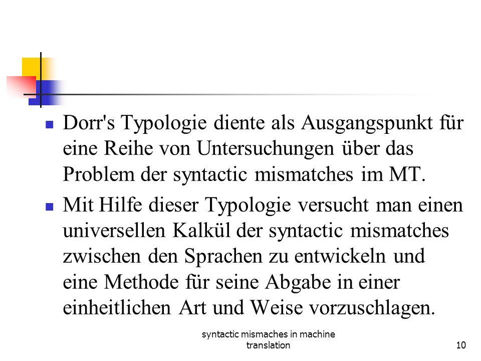 syntactic mismaches in machine translation10 Dorr s Typologie diente als Ausgangspunkt für eine Reihe von Untersuchungen über das Problem der syntactic mismatches im MT.