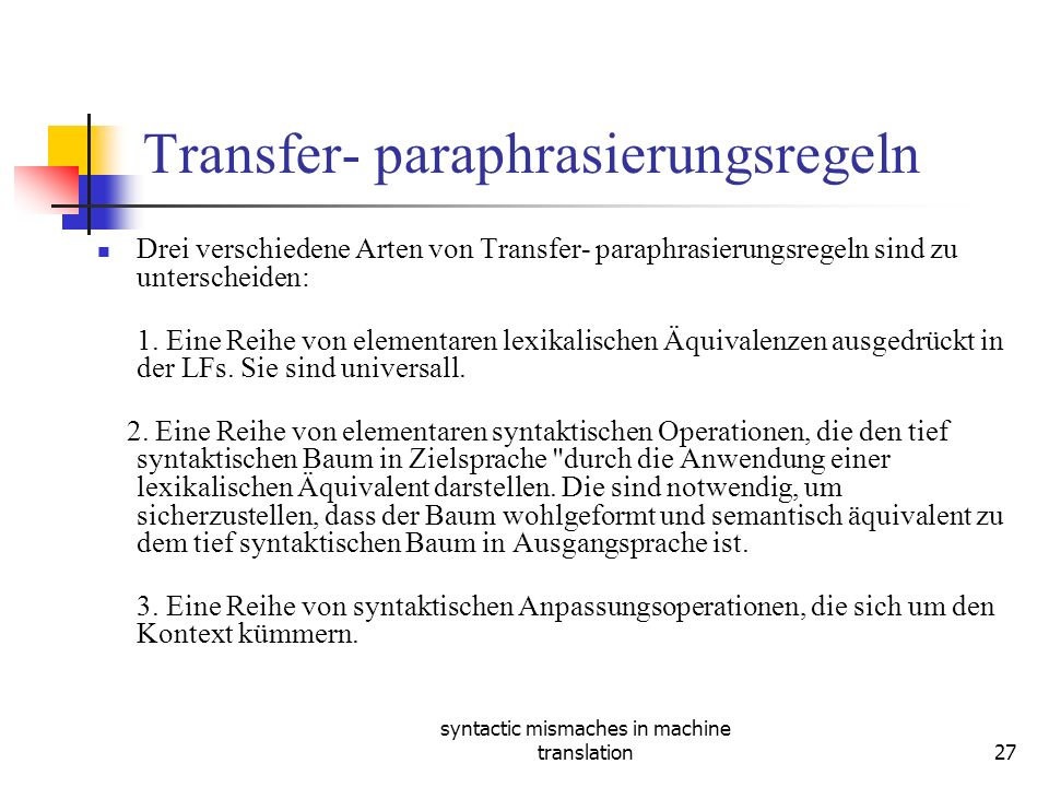 syntactic mismaches in machine translation27 Transfer- paraphrasierungsregeln Drei verschiedene Arten von Transfer- paraphrasierungsregeln sind zu unterscheiden: 1.