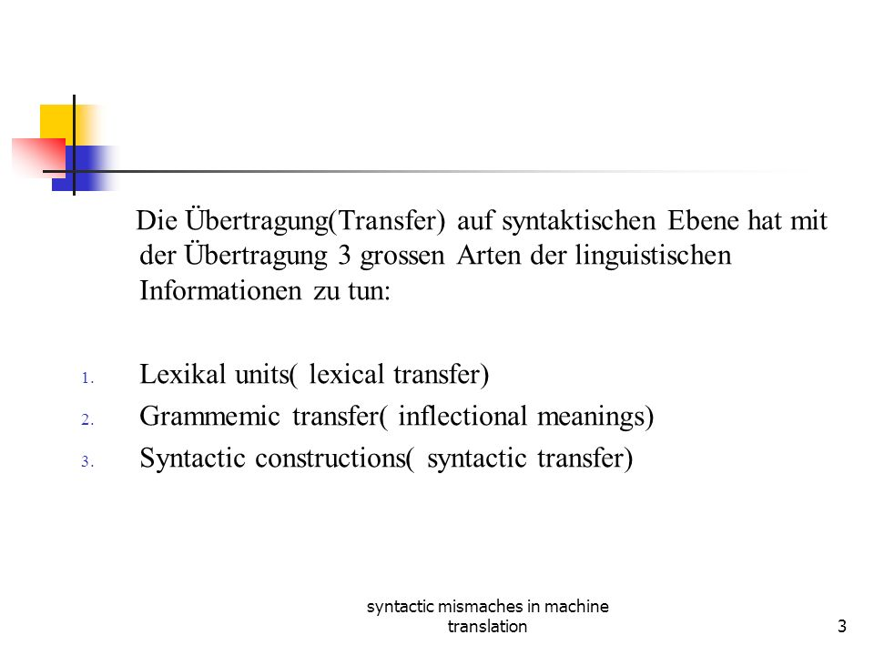 syntactic mismaches in machine translation3 Die Übertragung(Transfer) auf syntaktischen Ebene hat mit der Übertragung 3 grossen Arten der linguistisch