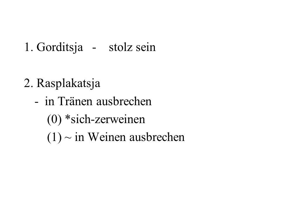 1. Gorditsja - stolz sein 2. Rasplakatsja - in Tränen ausbrechen (0) *sich-zerweinen (1) ~ in Weinen ausbrechen