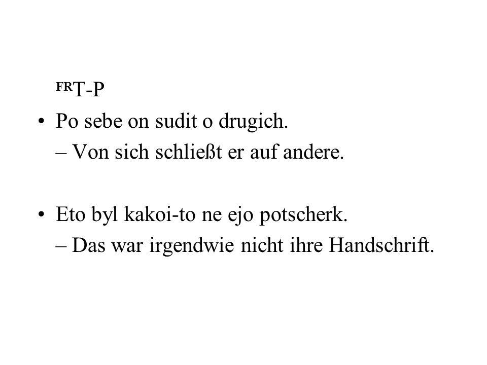 FR T-P Po sebe on sudit o drugich. – Von sich schließt er auf andere. Eto byl kakoi-to ne ejo potscherk. – Das war irgendwie nicht ihre Handschrift.