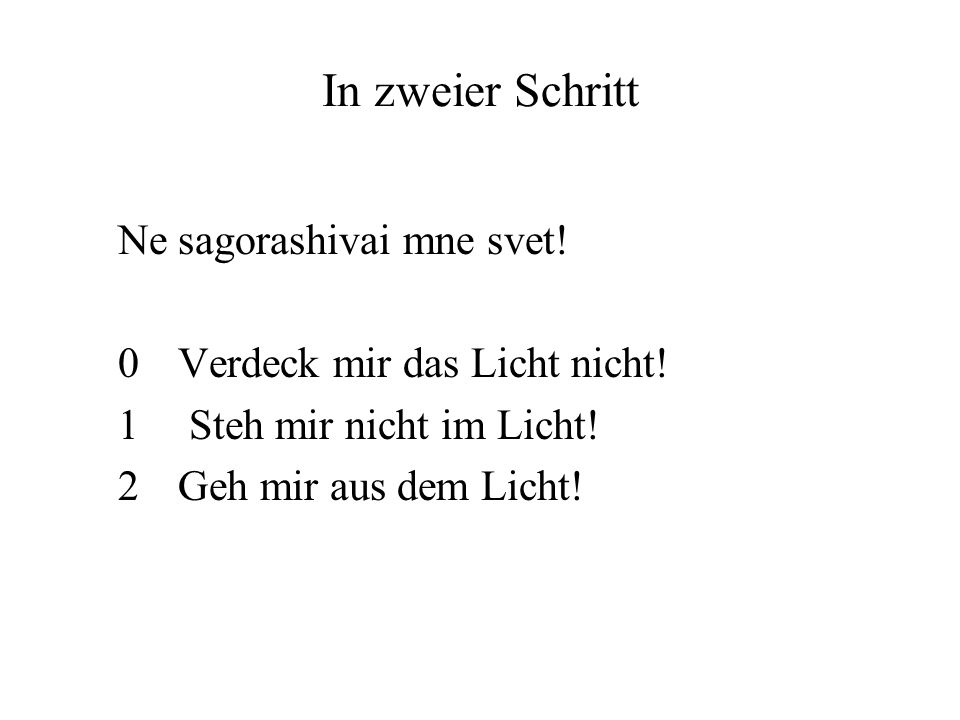 In zweier Schritt Ne sagorashivai mne svet! 0 Verdeck mir das Licht nicht! 1 Steh mir nicht im Licht! 2 Geh mir aus dem Licht!