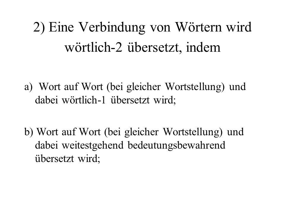 2) Eine Verbindung von Wörtern wird wörtlich-2 übersetzt, indem a) Wort auf Wort (bei gleicher Wortstellung) und dabei wörtlich-1 übersetzt wird; b) Wort auf Wort (bei gleicher Wortstellung) und dabei weitestgehend bedeutungsbewahrend übersetzt wird;