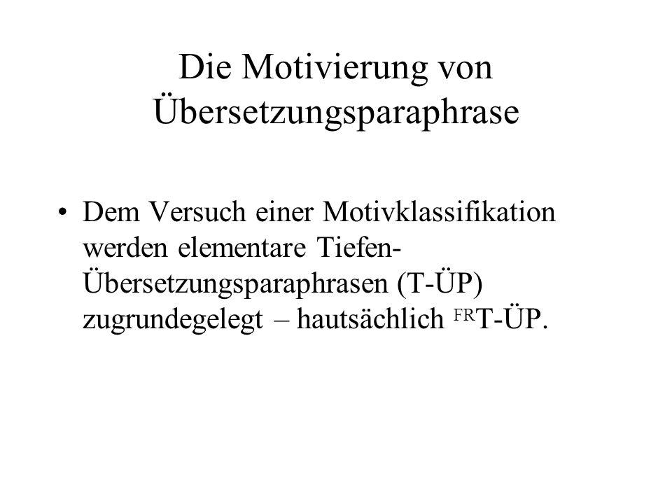 Die Motivierung von Übersetzungsparaphrase Dem Versuch einer Motivklassifikation werden elementare Tiefen- Übersetzungsparaphrasen (T-ÜP) zugrundegelegt – hautsächlich FR T-ÜP.