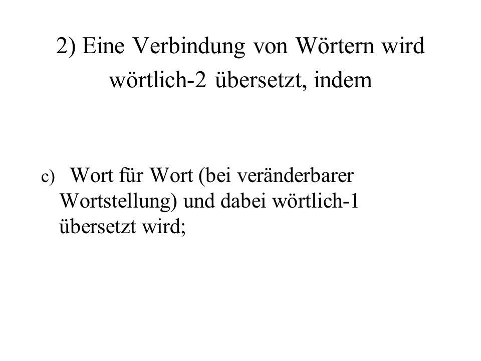 c) Wort für Wort (bei veränderbarer Wortstellung) und dabei wörtlich-1 übersetzt wird; 2) Eine Verbindung von Wörtern wird wörtlich-2 übersetzt, indem
