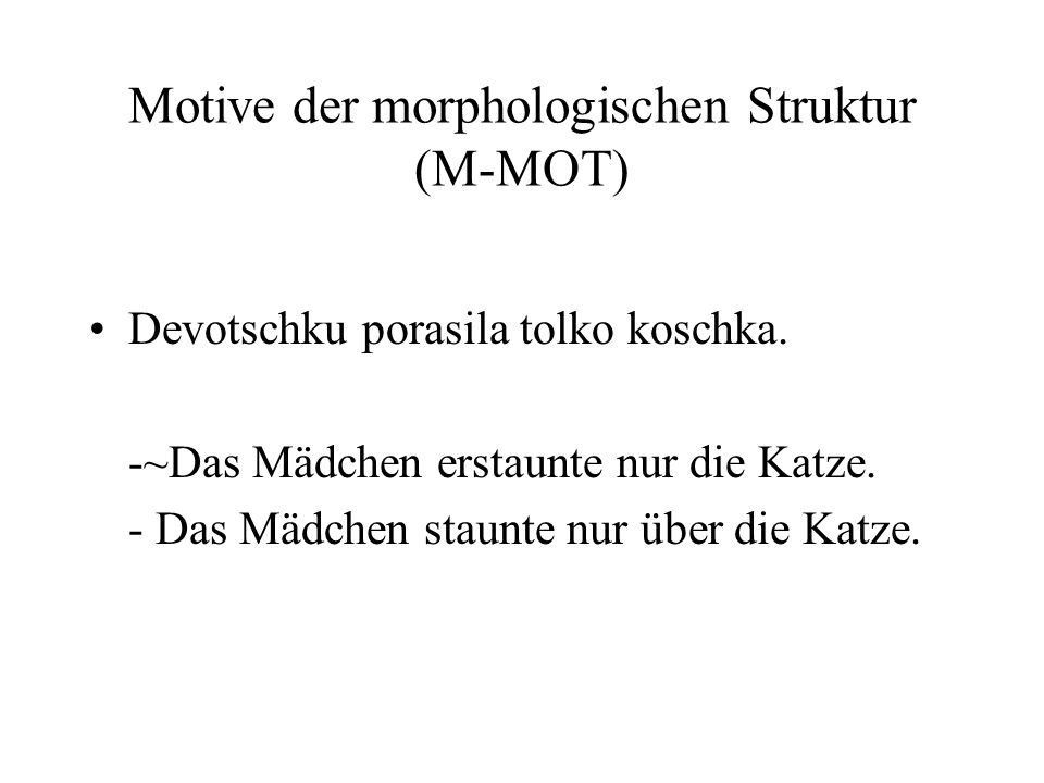 Motive der morphologischen Struktur (M-MOT) Devotschku porasila tolko koschka. -~Das Mädchen erstaunte nur die Katze. - Das Mädchen staunte nur über d