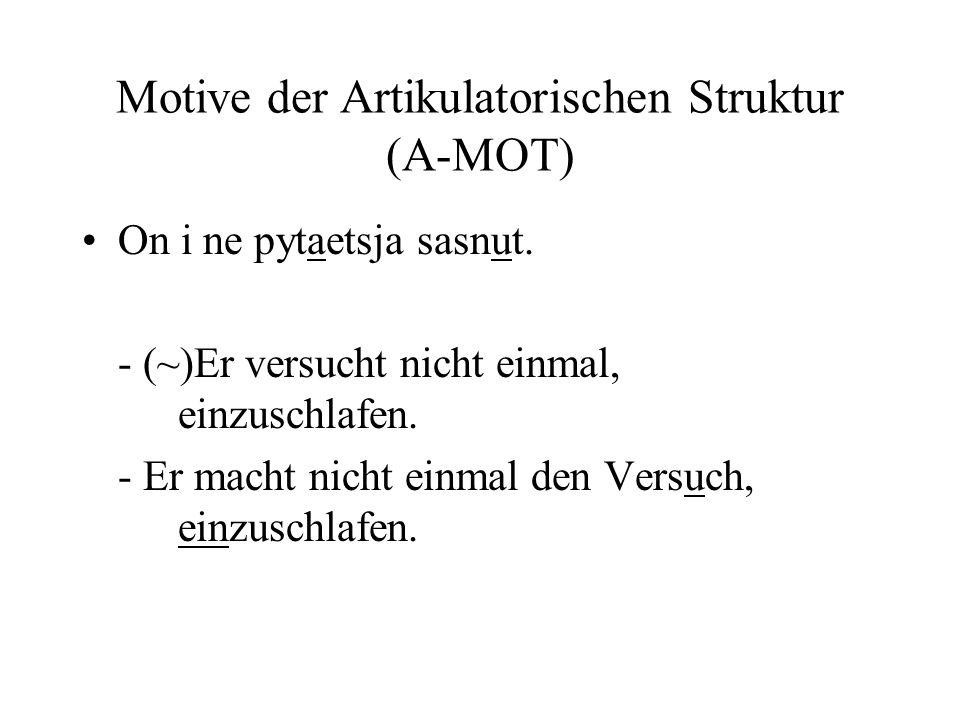 Motive der Artikulatorischen Struktur (A-MOT) On i ne pytaetsja sasnut. - (~)Er versucht nicht einmal, einzuschlafen. - Er macht nicht einmal den Vers