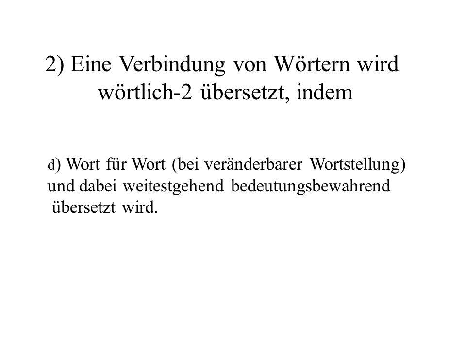 d ) Wort für Wort (bei veränderbarer Wortstellung) und dabei weitestgehend bedeutungsbewahrend übersetzt wird.