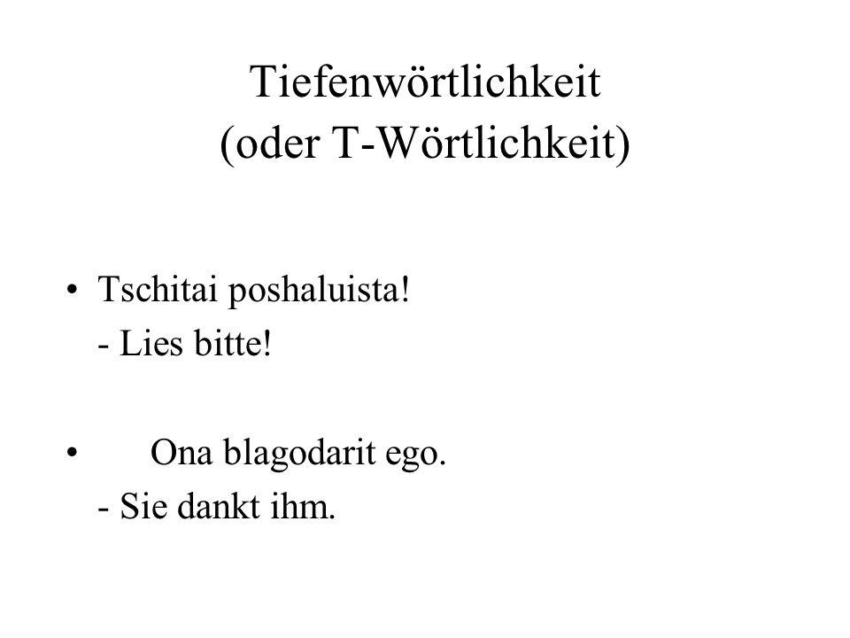 Tiefenwörtlichkeit (oder T-Wörtlichkeit) Tschitai poshaluista! - Lies bitte! Ona blagodarit ego. - Sie dankt ihm.
