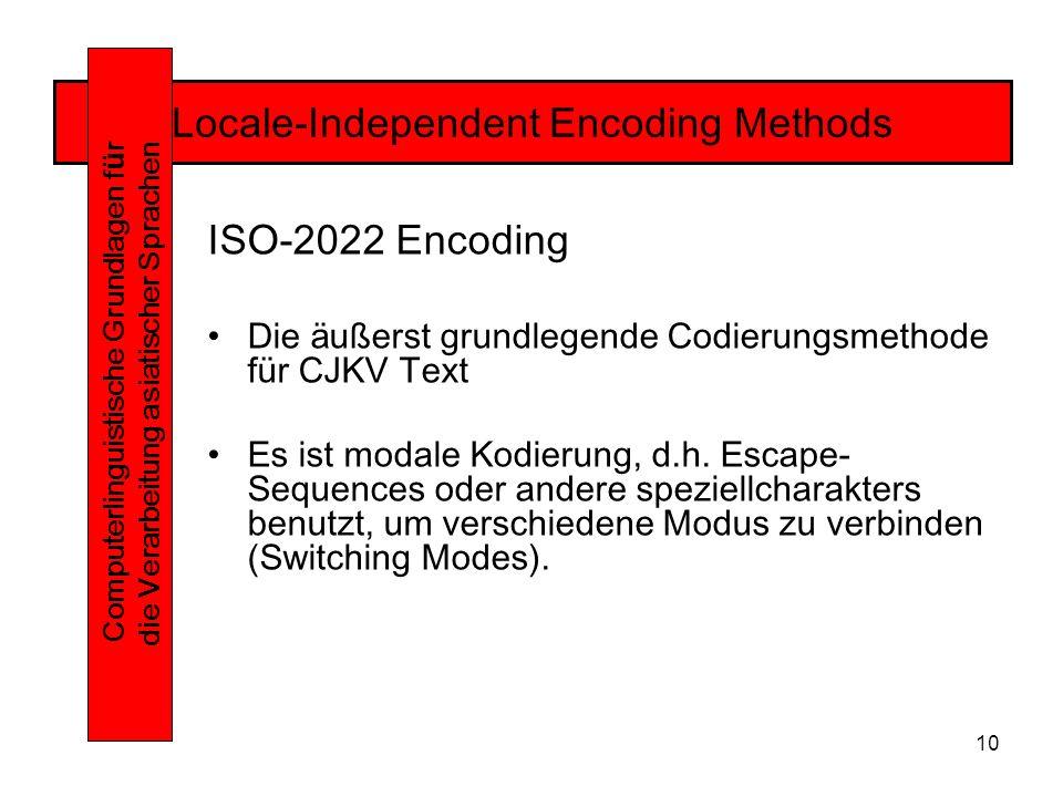 10 Locale-Independent Encoding Methods Computerlinguistische Grundlagen f ü r die Verarbeitung asiatischer Sprachen ISO-2022 Encoding Die äußerst grundlegende Codierungsmethode für CJKV Text Es ist modale Kodierung, d.h.