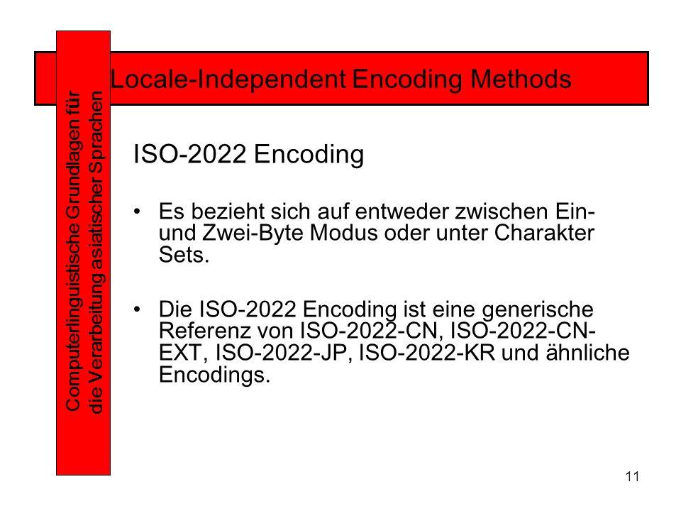 11 Locale-Independent Encoding Methods Computerlinguistische Grundlagen f ü r die Verarbeitung asiatischer Sprachen ISO-2022 Encoding Es bezieht sich auf entweder zwischen Ein- und Zwei-Byte Modus oder unter Charakter Sets.
