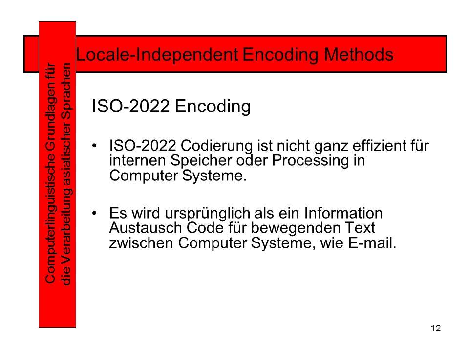 12 Locale-Independent Encoding Methods Computerlinguistische Grundlagen f ü r die Verarbeitung asiatischer Sprachen ISO-2022 Encoding ISO-2022 Codierung ist nicht ganz effizient für internen Speicher oder Processing in Computer Systeme.