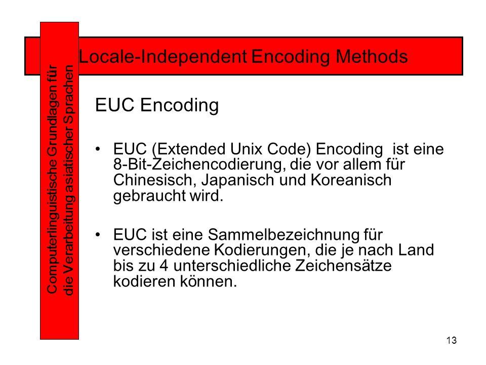 13 Locale-Independent Encoding Methods Computerlinguistische Grundlagen f ü r die Verarbeitung asiatischer Sprachen EUC Encoding EUC (Extended Unix Code) Encoding ist eine 8-Bit-Zeichencodierung, die vor allem für Chinesisch, Japanisch und Koreanisch gebraucht wird.