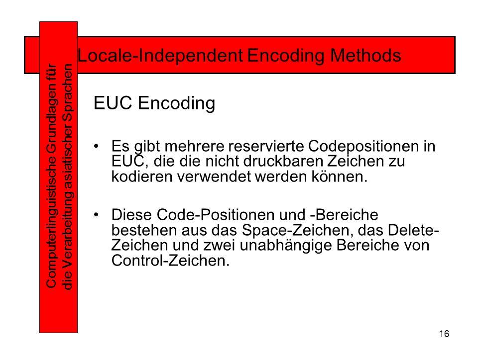 16 Locale-Independent Encoding Methods Computerlinguistische Grundlagen f ü r die Verarbeitung asiatischer Sprachen EUC Encoding Es gibt mehrere reservierte Codepositionen in EUC, die die nicht druckbaren Zeichen zu kodieren verwendet werden können.