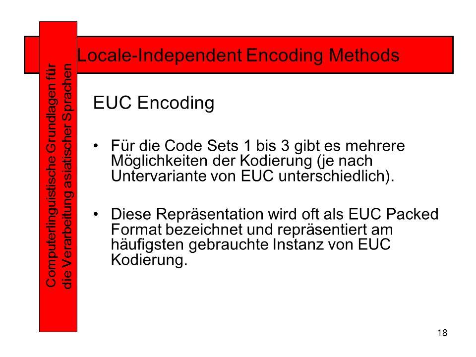 18 Locale-Independent Encoding Methods Computerlinguistische Grundlagen f ü r die Verarbeitung asiatischer Sprachen EUC Encoding Für die Code Sets 1 bis 3 gibt es mehrere Möglichkeiten der Kodierung (je nach Untervariante von EUC unterschiedlich).