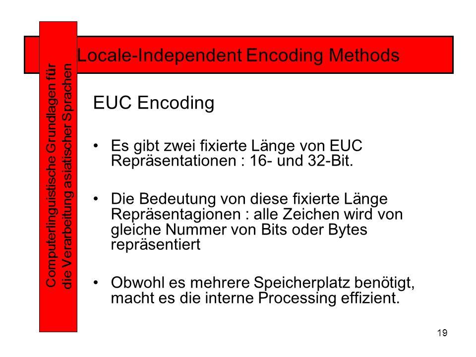 19 Locale-Independent Encoding Methods Computerlinguistische Grundlagen f ü r die Verarbeitung asiatischer Sprachen EUC Encoding Es gibt zwei fixierte Länge von EUC Repräsentationen : 16- und 32-Bit.