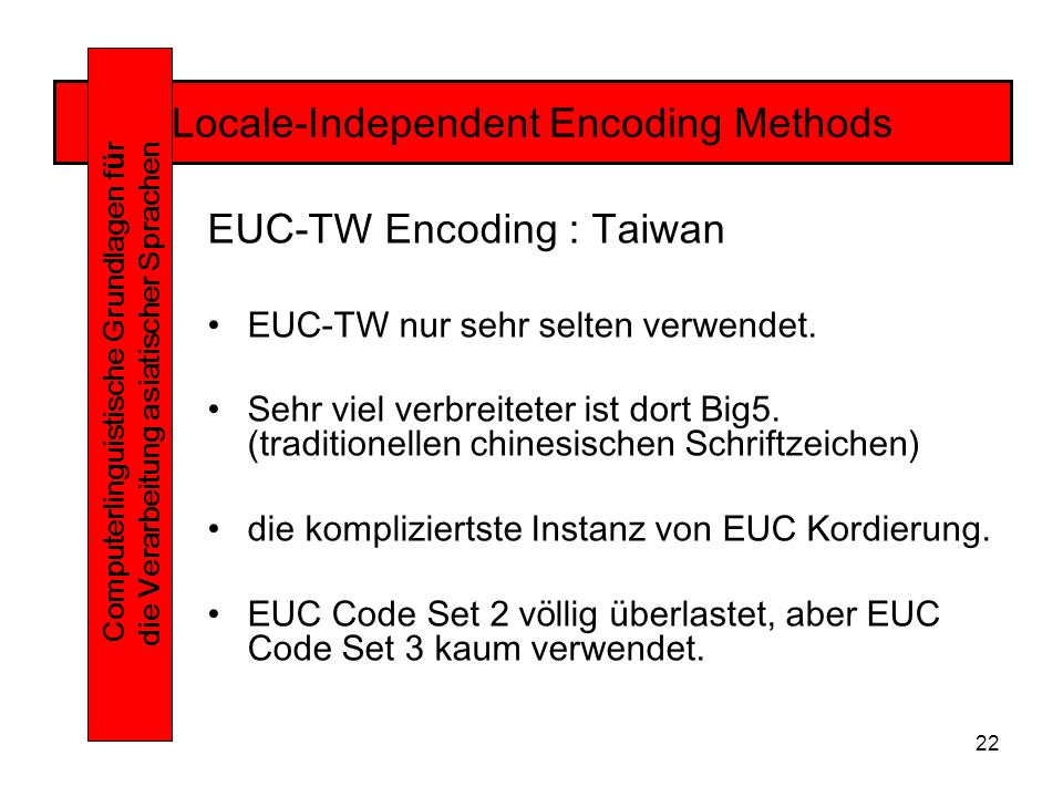 22 Locale-Independent Encoding Methods Computerlinguistische Grundlagen f ü r die Verarbeitung asiatischer Sprachen EUC-TW Encoding : Taiwan EUC-TW nur sehr selten verwendet.